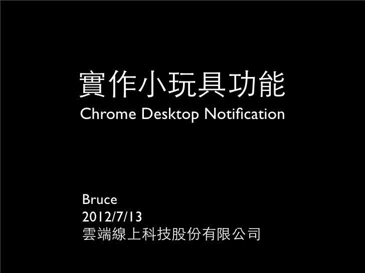 實作小玩具功能Chrome Desktop NotificationBruce2012/7/13雲端線上科技股份有限公司