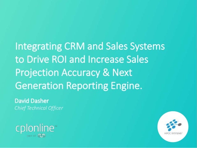 David Dasher Chief Technical Officer Integrating CRM and Sales Systems to Drive ROI and Increase Sales Projection Accuracy...