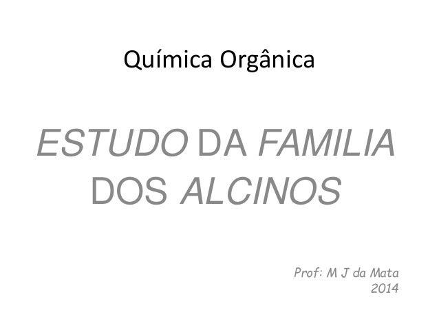Química Orgânica ESTUDO DA FAMILIA DOS ALCINOS Prof: M J da Mata 2014