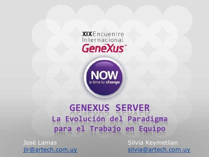 GeneXus Server La Evolución del Paradigma para el Trabajo en Equipo<br />José LamasSilvia Keymetlian<br />jlr@artech.c...