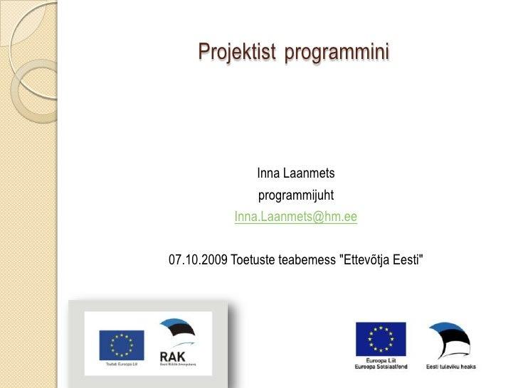 Projektistprogrammini<br />Inna Laanmets<br />programmijuht<br />Inna.Laanmets@hm.ee<br />07.10.2009 Toetuste teabemess &q...
