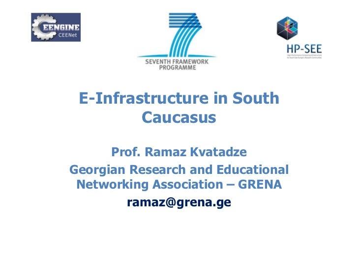 E-Infrastructure in South         Caucasus      Prof. Ramaz KvatadzeGeorgian Research and Educational Networking Associati...
