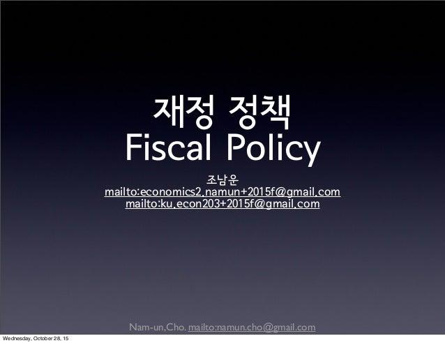 Nam-un,Cho. mailto:namun.cho@gmail.com 재정 정책 Fiscal Policy 조남운 mailto:economics2.namun+2015f@gmail.com mailto:ku.econ203+2...