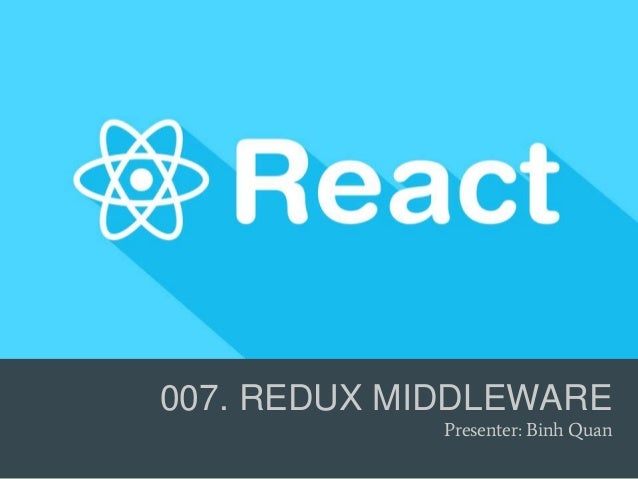 007. REDUX MIDDLEWARE Presenter: Binh Quan