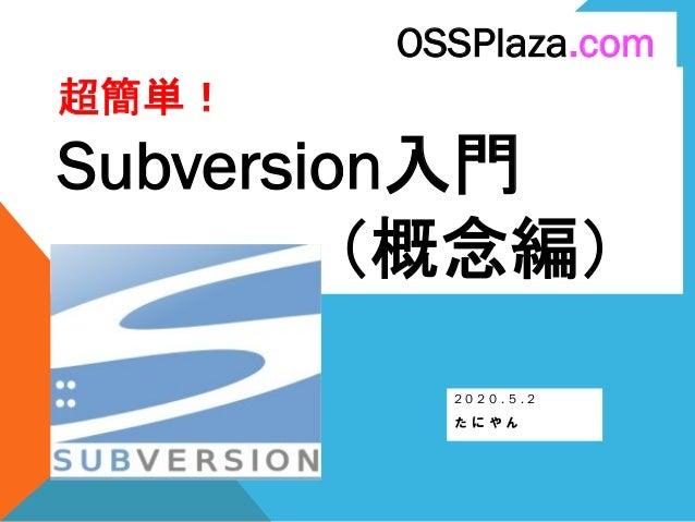 超簡単! Subversion入門 (概念編) 2 0 2 0 . 5 . 2 た に や ん OSSPlaza.com