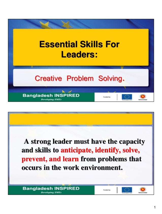1 Creative Problem Solving. Essential Skills For Leaders: A strong leader must have the capacity and skills to anticipate,...