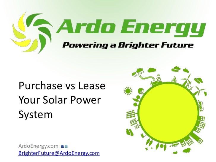 Purchase vs LeaseYour Solar PowerSystemArdoEnergy.comBrighterFuture@ArdoEnergy.com
