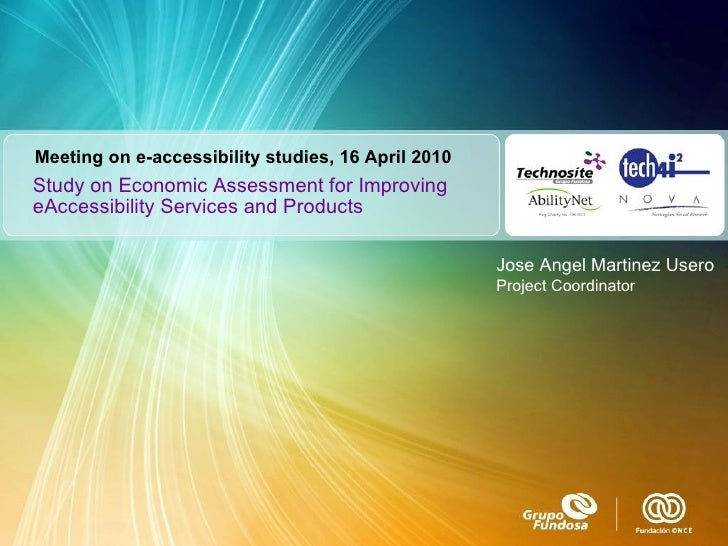 Study on Economic Assessment for Improving eAccessibility Services and Products Jose Angel Martinez Usero Project Coordina...