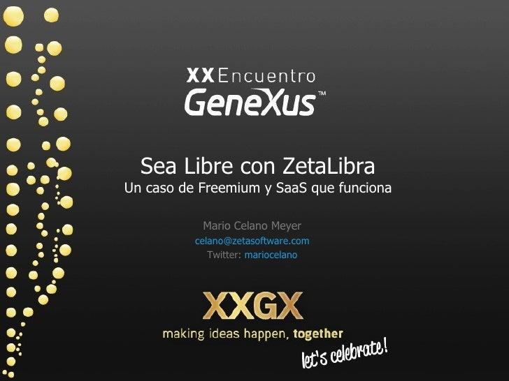 Sea Libre con ZetaLibra Un caso de Freemium y SaaS que funciona Mario Celano Meyer celano @ zetasoftware .com Twitter:  ma...