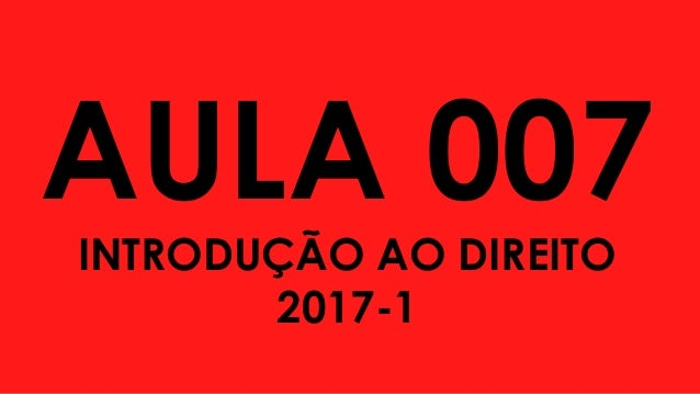AULA 007 INTRODUÇÃO AO DIREITO 2017-1