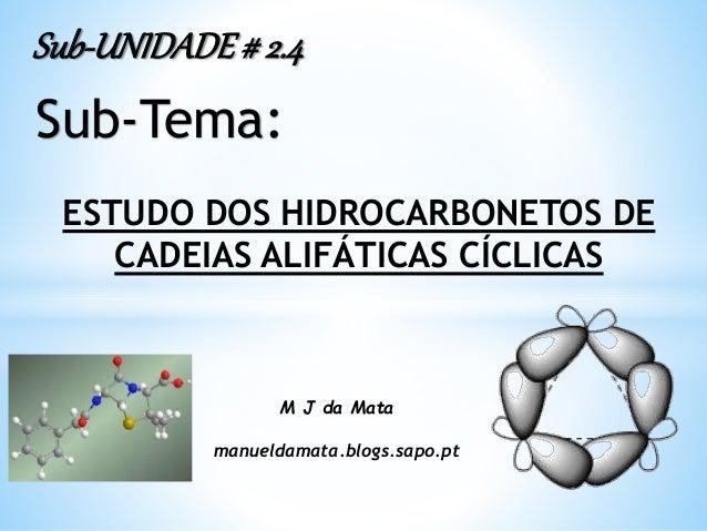 M J da Mata manueldamata.blogs.sapo.pt ESTUDO DOS HIDROCARBONETOS DE CADEIAS ALIFÁTICAS CÍCLICAS Sub-UNIDADE# 2.4 Sub-Tema: