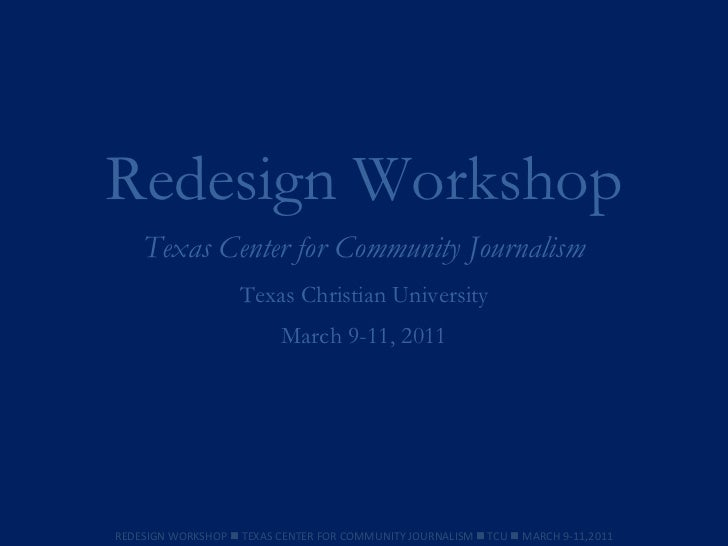 Redesign Workshop Texas Center for Community Journalism Texas Christian University March 9-11, 2011 REDESIGN WORKSHOP    ...