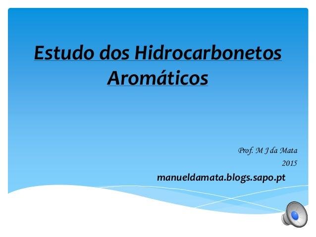 Estudo dos Hidrocarbonetos Aromáticos Prof. M J da Mata 2015 manueldamata.blogs.sapo.pt