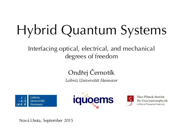 Hybrid Quantum Systems Interfacing optical, electrical, and mechanical degrees of freedom Ondřej Černotík Leibniz Universi...