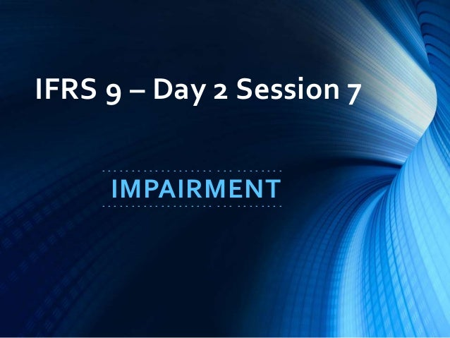 IFRS 9 – Day 2 Session 7 - - - - - - - - - - - - - - - - - - - - - - - - - - - - - - IMPAIRMENT- - - - - - - - - - - - - -...