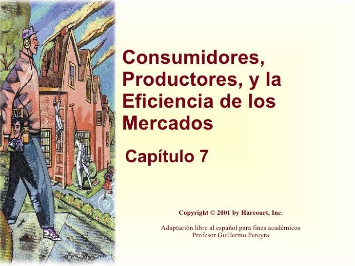 Consumidores, Productores, y la Eficiencia de los Mercados Capítulo 7 Copyright © 2001 by Harcourt, Inc . Adaptación libre...