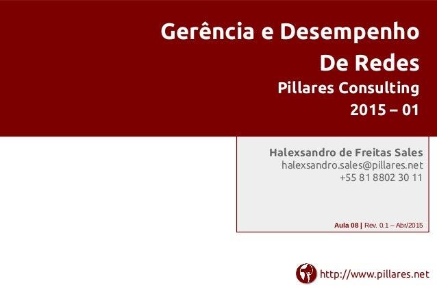Gerência e Desempenho De Redes Pillares Consulting 2015 – 01 Halexsandro de Freitas Sales halexsandro.sales@pillares.net +...