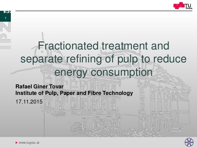 u www.tugraz.at Fractionated treatment and separate refining of pulp to reduce energy consumption 17.11.2015 Rafael Giner ...