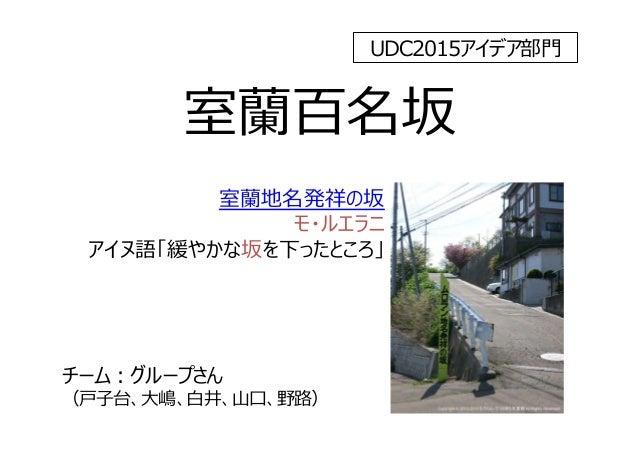 室蘭百名坂 室蘭地名発祥の坂 モ・ルエラニ アイヌ語「緩やかな坂を下ったところ」 チーム:グループさん (⼾⼦台、⼤嶋、⽩井、⼭⼝、野路) UDC2015アイデア部⾨