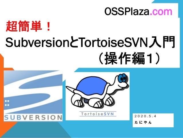 超簡単! SubversionとTortoiseSVN入門 (操作編1) 2 0 2 0 . 5 . 4 た に や ん OSSPlaza.com