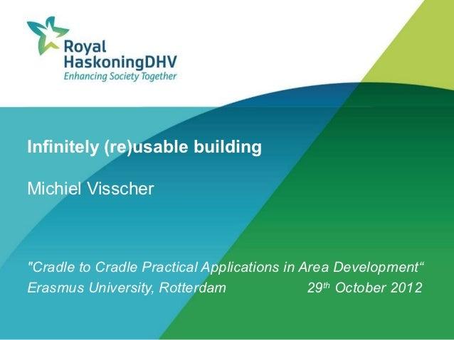 "Infinitely (re)usable buildingMichiel Visscher""Cradle to Cradle Practical Applications in Area Development""Erasmus Univers..."