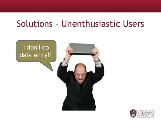 Solutions – Unenthusiastic Users I don't do data entry!!!