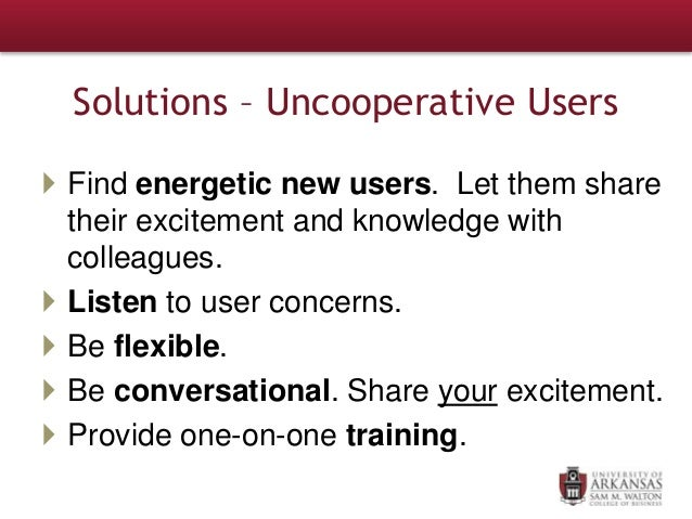 Solutions – Uncooperative Users  Find energetic new users. Let them share their excitement and knowledge with colleagues....