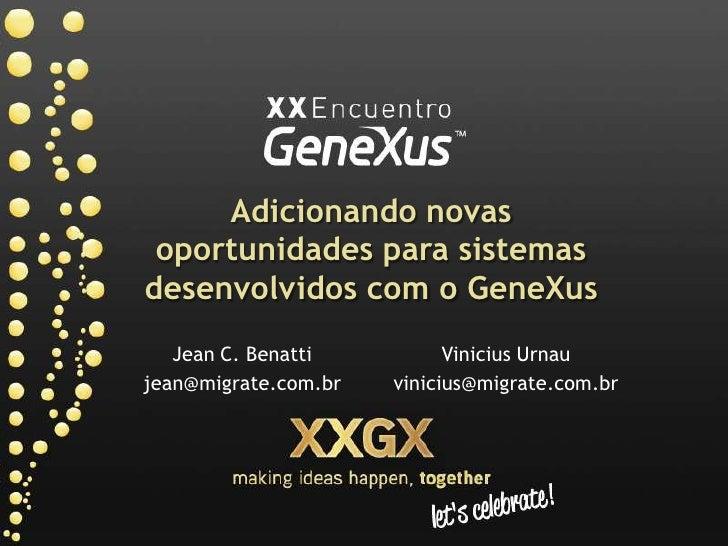 Adicionando novas oportunidades para sistemas desenvolvidos com o GeneXus<br />Jean C. Benatti<br />jean@migrate.com.br<br...
