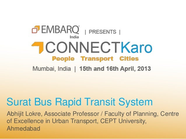 Surat Bus Rapid Transit SystemAbhijit Lokre, Associate Professor / Faculty of Planning, Centreof Excellence in Urban Trans...