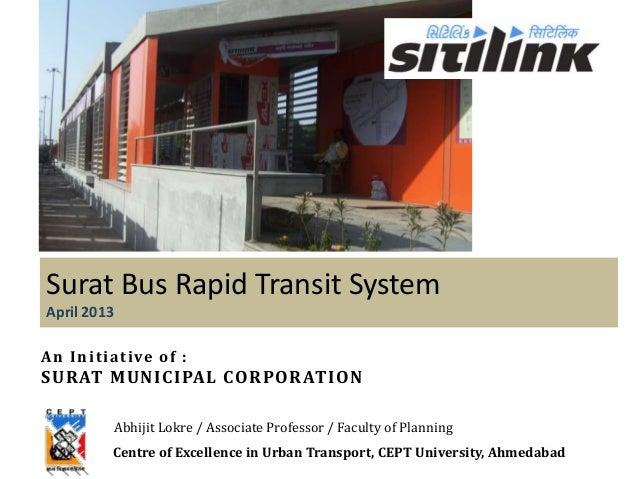 Surat Bus Rapid Transit SystemApril 2013An Initiative of :SURAT MUNICIPAL CORPORATIONAbhijit Lokre / Associate Professor /...