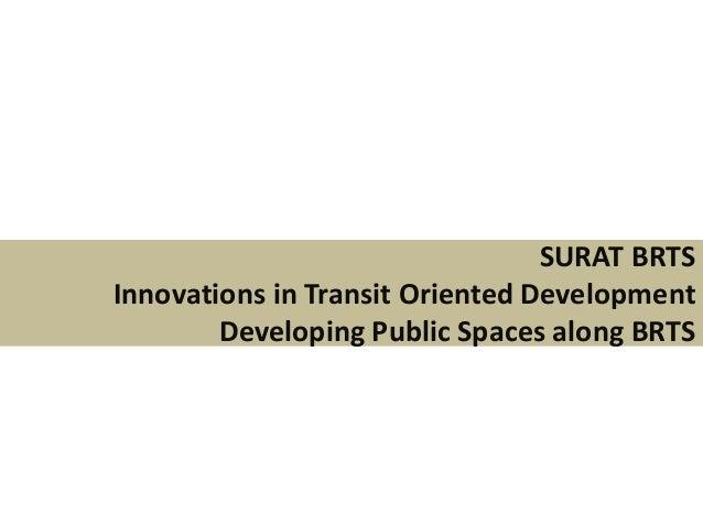 SURAT BRTSInnovations in Transit Oriented DevelopmentDeveloping Public Spaces along BRTS