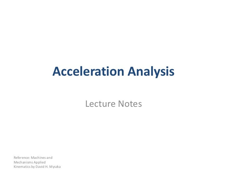 Acceleration Analysis<br />Lecture Notes<br />Reference: Machines and Mechanisms Applied Kinematics by David H. Myszka<br />