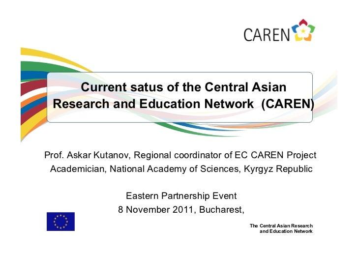 Current satus of the Central Asian Research and Education Network (CAREN)Prof. Askar Kutanov, Regional coordinator of EC C...