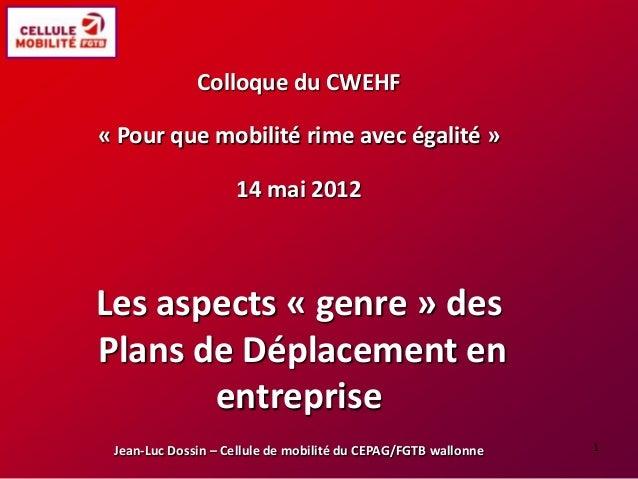 Colloque du CWEHF « Pour que mobilité rime avec égalité » 14 mai 2012 Les aspects « genre » des Plans de Déplacement en en...