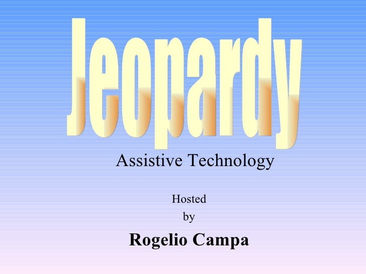 Hosted by Rogelio Campa Jeopardy Assistive Technology