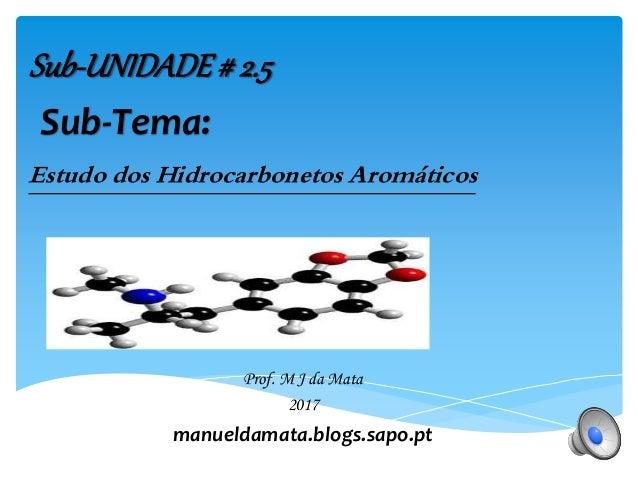 Prof. M J da Mata 2016 manueldamata.blogs.sapo.pt Sub-UNIDADE# 2.5 Estudo dos Hidrocarbonetos Aromáticos Sub-Tema: