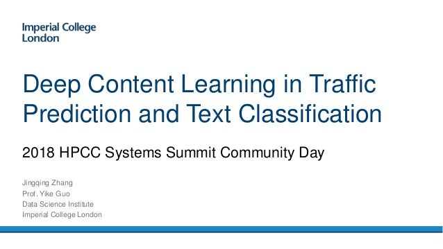 2018 HPCC Systems Summit Community Day Deep Content Learning in Traffic Prediction and Text Classification Jingqing Zhang ...