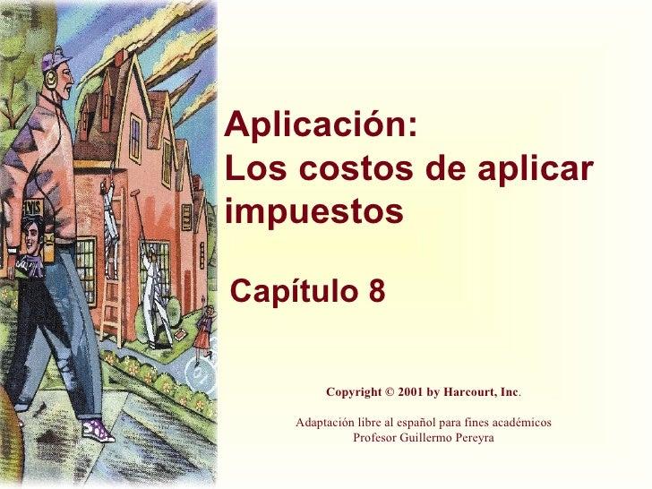 Aplicación: Los costos de aplicar impuestos Capítulo 8 Copyright © 2001 by Harcourt, Inc . Adaptación libre al español par...