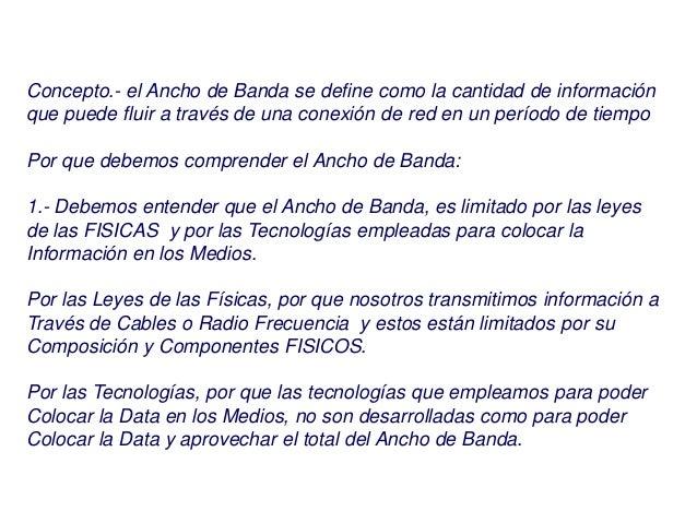 Concepto.- el Ancho de Banda se define como la cantidad de información que puede fluir a través de una conexión de red en ...