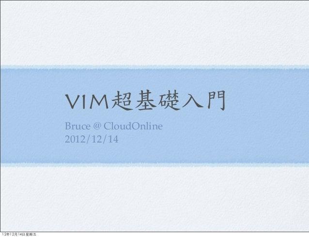 vim超基礎入門               Bruce @ CloudOnline               2012/12/1412年12月14日星期五