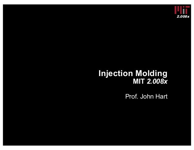 2.008x Injection Molding MIT 2.008x Prof. John Hart
