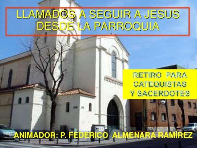 LLAMADOS A SEGUIR A JESUS  DESDE LA PARROQUIA  .  ANIMADOR: P. FEDERICO ALMENARA RAMÍREZ