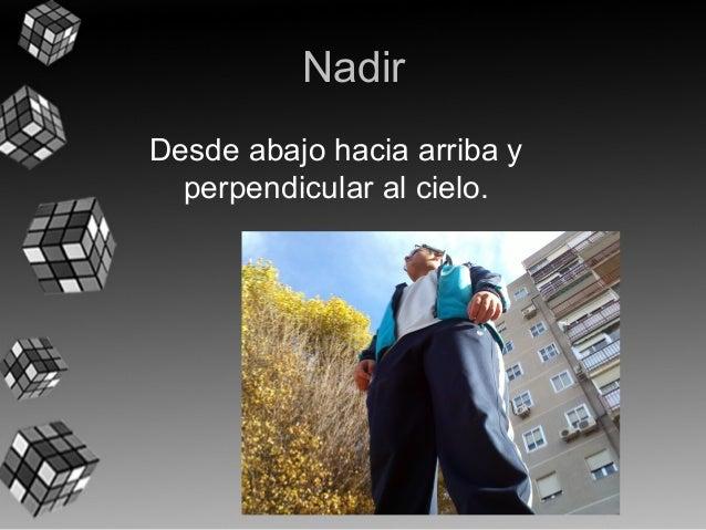 Nadir  Desde ab a jo h a cia arriba y  perpendicular al cielo.