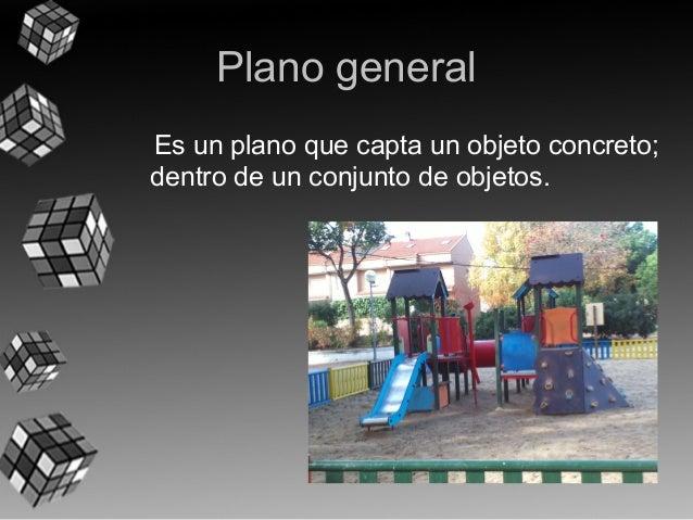 Plano general  Es un plano que capta un objeto concreto;  dentro de un conjunto de objetos.