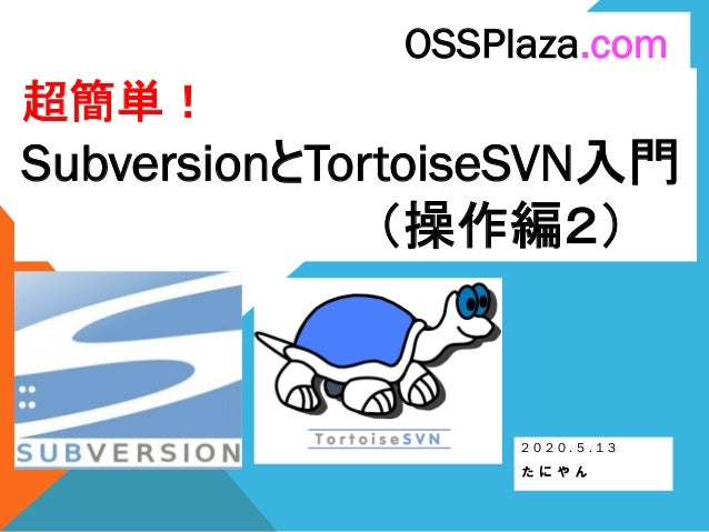 超簡単! SubversionとTortoiseSVN入門 (操作編2) 2 0 2 0 . 5 . 1 3 た に や ん OSSPlaza.com
