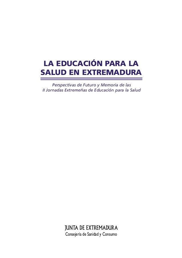 LA EDUCACIÓN PARA LASALUD EN EXTREMADURA      Perspectivas de Futuro y Memoria de lasII Jornadas Extremeñas de Educación p...