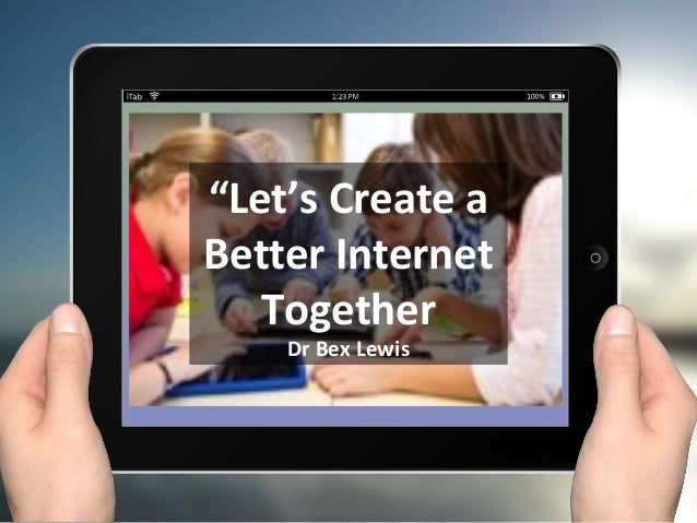 """Let's Create a Better Internet Together Dr Bex Lewis"