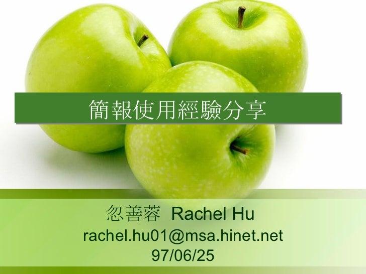 簡報使用經驗分享 忽善蓉  Rachel Hu  [email_address] 97/06/25