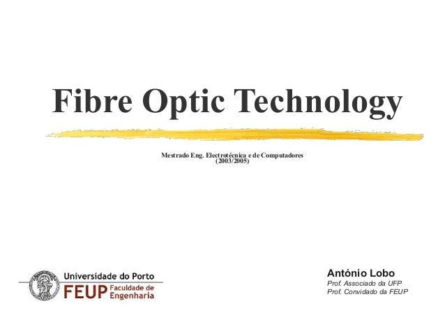 Fibre Optic Technology Mestrado Eng. Electrotécnica e de Computadores (2003/2005) António Lobo Prof. Associado da UFP Pr...
