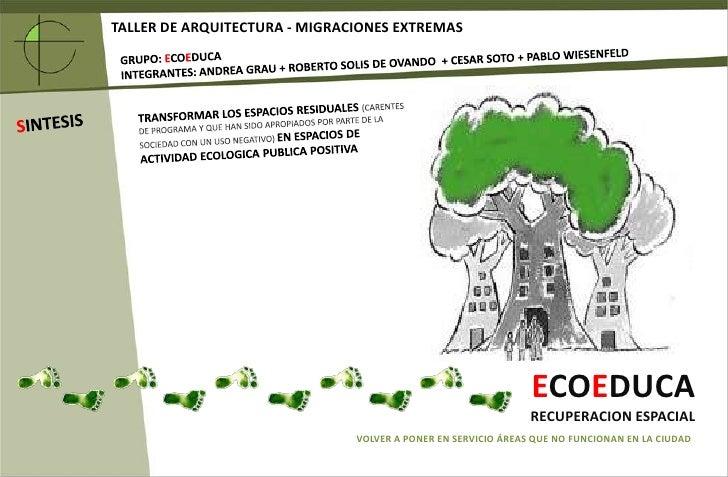 TALLER DE ARQUITECTURA - MIGRACIONES EXTREMAS<br />GRUPO: ECOEDUCA<br />INTEGRANTES: ANDREA GRAU + ROBERTO SOLIS DE OVANDO...